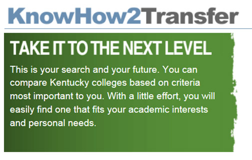 Know how to transfer! Take it to the next level. This is your path and your future. Compare Kentucky Colleges based on what's important to you. With a little effort you can find one that fits your academic interests and personal needs.